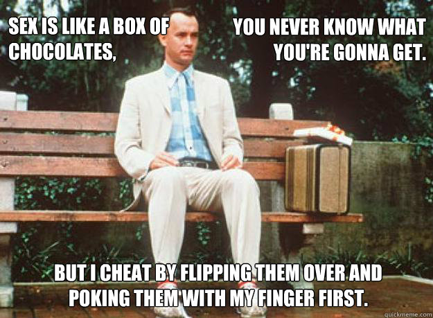 Sex is like a box of  chocolates,   You never know what you're gonna get. But I cheat by flipping them over and poking them with my finger first.