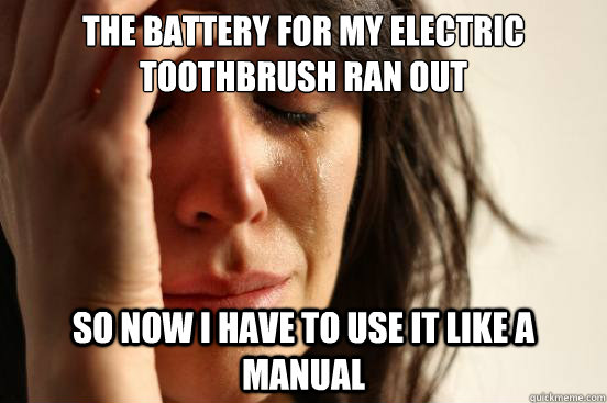 the battery for my electric toothbrush ran out so now i have to use it like a manual - the battery for my electric toothbrush ran out so now i have to use it like a manual  First World Problems