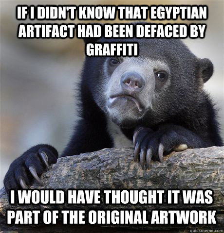 if i didn't know that egyptian artifact had been defaced by graffiti i would have thought it was part of the original artwork - if i didn't know that egyptian artifact had been defaced by graffiti i would have thought it was part of the original artwork  Confession Bear