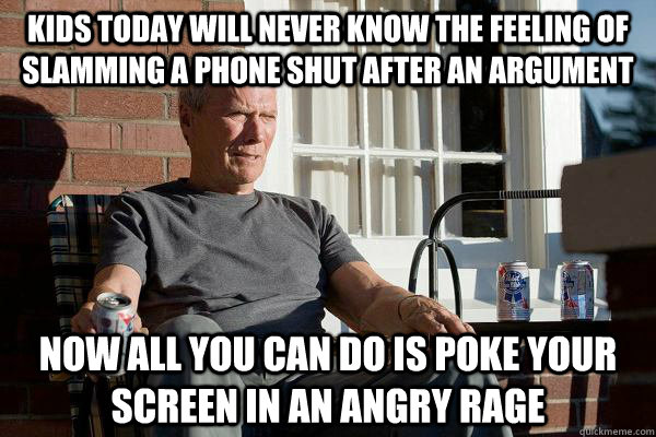 Kids today will never know the feeling of slamming a phone shut after an argument now all you can do is poke your screen in an angry rage