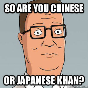 So are you Chinese or japanese khan?