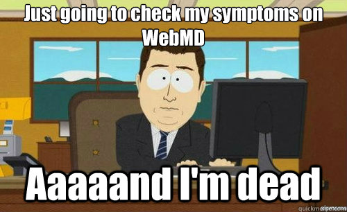 Just going to check my symptoms on WebMD Aaaaand I'm dead - Just going to check my symptoms on WebMD Aaaaand I'm dead  aaaand its gone