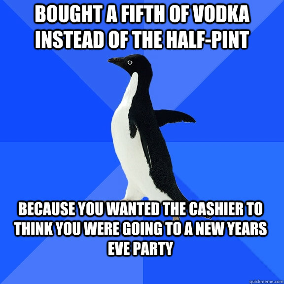 Bought a fifth of vodka instead of the half-pint because you wanted the cashier to think you were going to a new years eve party - Bought a fifth of vodka instead of the half-pint because you wanted the cashier to think you were going to a new years eve party  Socially Awkward Penguin