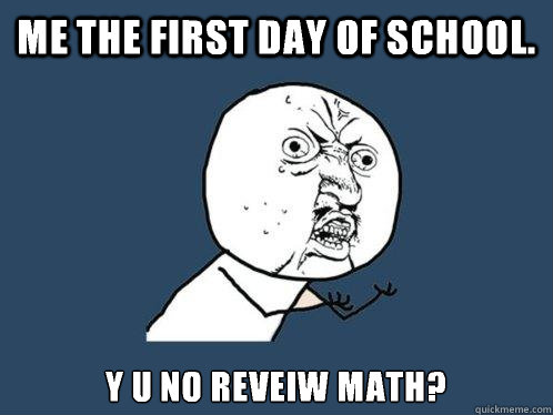 Me the first day of school. Y u no reveiw math? - Me the first day of school. Y u no reveiw math?  Y U No