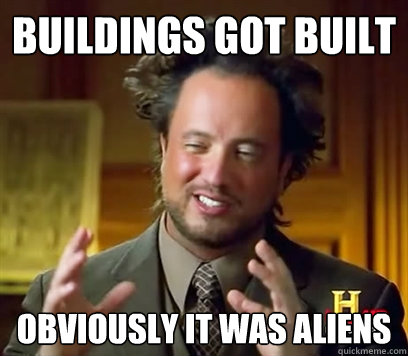 Buildings Got Built Obviously it was aliens