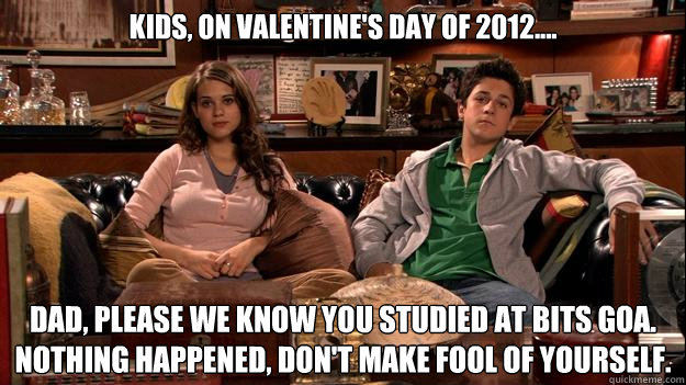 Kids, on Valentine's Day of 2012.... Dad, please we know you studied at BITS GOa. Nothing happened, Don't make fool of yourself.