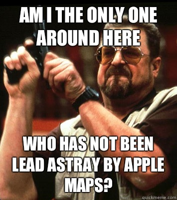 AM I THE ONLY ONE AROUND HERE  Who has not been lead astray by Apple Maps? - AM I THE ONLY ONE AROUND HERE  Who has not been lead astray by Apple Maps?  Misc