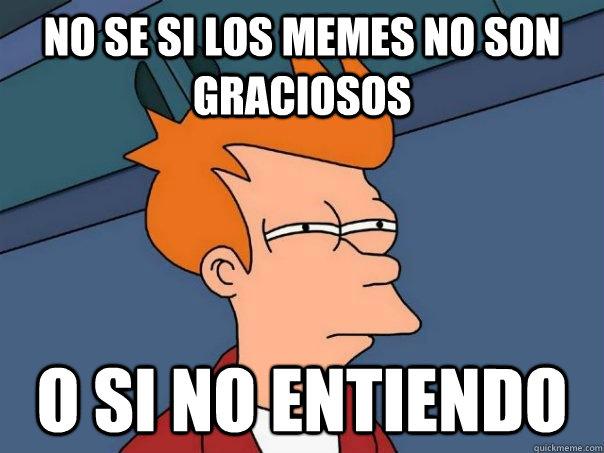 no se si los memes no son graciosos  o si no entiendo  - no se si los memes no son graciosos  o si no entiendo   Futurama Fry