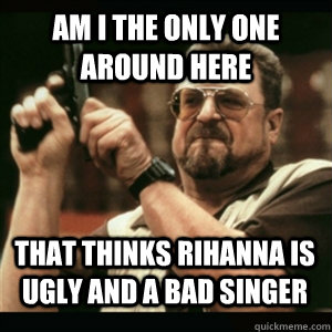 Am i the only one around here that thinks rihanna is ugly and a bad singer - Am i the only one around here that thinks rihanna is ugly and a bad singer  Misc