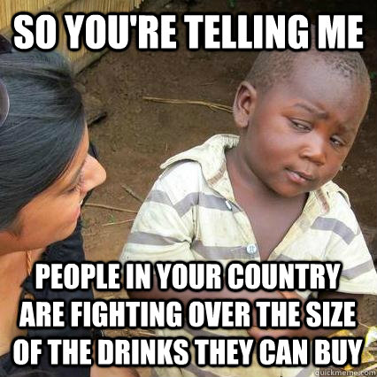 So you're telling me people in your country are fighting over the size of the drinks they can buy