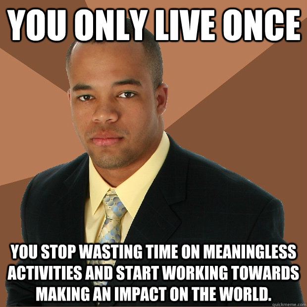 You Only Live Once you stop wasting time on meaningless activities and start working towards making an impact on the world.  Successful Black Man