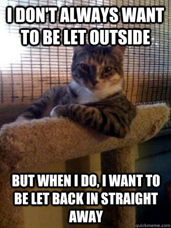 i don't always want to be let outside but when I do, i want to be let back in straight away - i don't always want to be let outside but when I do, i want to be let back in straight away  The Most Interesting Cat in the World