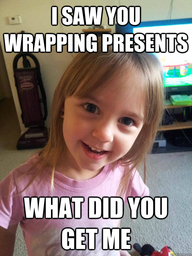 I saw you wrapping presents what did you get me