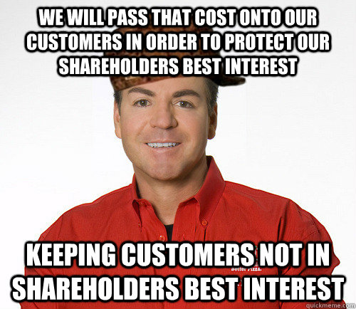 we will pass that cost onto our customers in order to protect our shareholders best interest keeping customers not in shareholders best interest