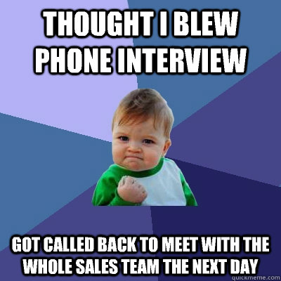 Thought I blew phone interview Got called back to meet with the whole sales team the next day - Thought I blew phone interview Got called back to meet with the whole sales team the next day  Success Kid