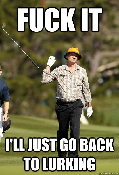 Fuck it i'll just go back to lurking - Fuck it i'll just go back to lurking  Bill Murray