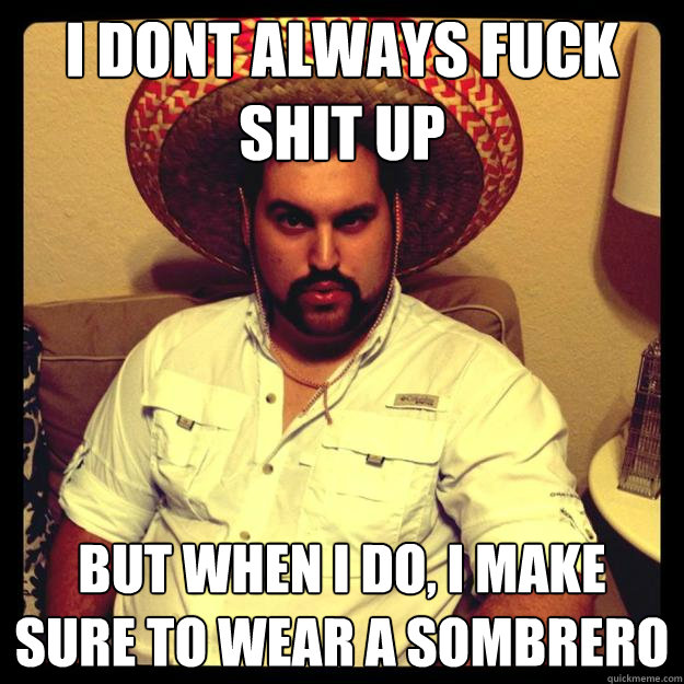 I dont always fuck shit up but when i do, i make sure to wear a sombrero
