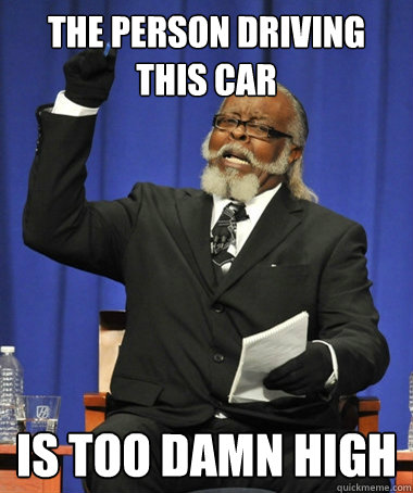 The person driving this car is Too damn high - The person driving this car is Too damn high  The Rent Is Too Damn High