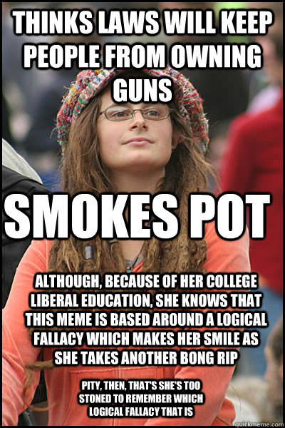 3da9e8a23fbfb7f907efb363be94b70fd3f14670ea9b37f74f59e096e9a39525 thinks laws will keep people from owning guns smokes pot although