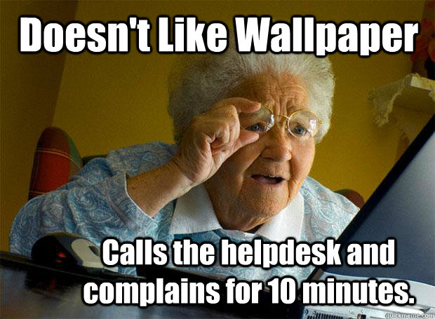 3dac4313f102d7f2d2b6ceedaf0753a88146c45662c1e3edff05cee52e3a12cb doesn't like wallpaper calls the helpdesk and complains for 10