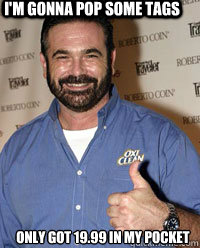 I'm gonna pop some tags only got 19.99 in my pocket - I'm gonna pop some tags only got 19.99 in my pocket  Billy Mays