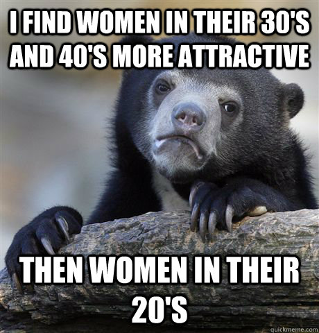 I find women in their 30's and 40's more attractive  Then women in their 20's - I find women in their 30's and 40's more attractive  Then women in their 20's  Confession Bear