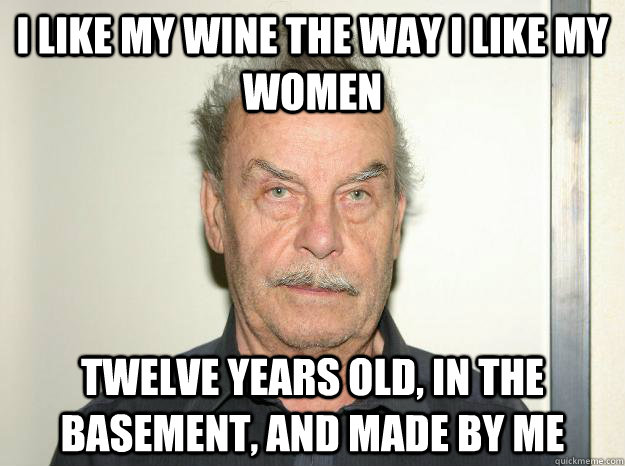 I like my wine the way i like my women twelve years old, in the basement, and made by me - I like my wine the way i like my women twelve years old, in the basement, and made by me  Josef fritzl