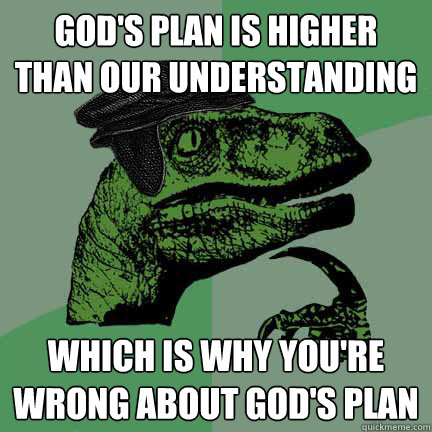 God's plan is higher than our understanding which is why you're wrong about God's plan  Calvinist Philosoraptor
