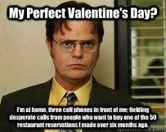 My Perfect Valentine's Day? I'm at home, three cell phones in front of me; fielding desperate calls from people who want to buy one of the 50 restaurant reservations I made over six months ago.