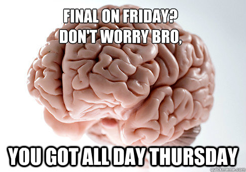 Final on Friday? Don't worry bro, You got all day Thursday - Final on Friday? Don't worry bro, You got all day Thursday  Scumbag Brain