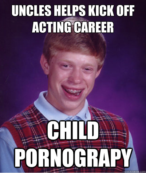 Uncles helps kick off acting career Child pornograpy - Uncles helps kick off acting career Child pornograpy  Bad Luck Brian