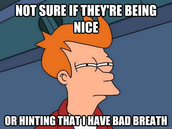 Not sure if they're being nice or hinting that i have bad breath - Not sure if they're being nice or hinting that i have bad breath  Futurama Fry