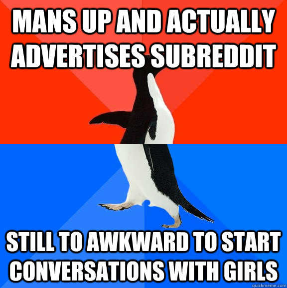Mans up and actually advertises subreddit still to awkward to start conversations with girls - Mans up and actually advertises subreddit still to awkward to start conversations with girls  Socially Awesome Awkward Penguin