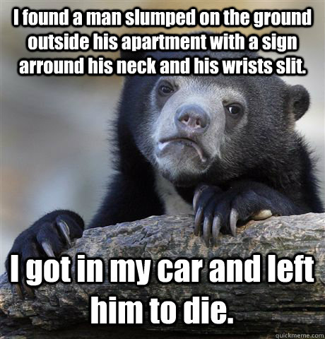 I found a man slumped on the ground outside his apartment with a sign arround his neck and his wrists slit. I got in my car and left him to die. - I found a man slumped on the ground outside his apartment with a sign arround his neck and his wrists slit. I got in my car and left him to die.  Confession Bear