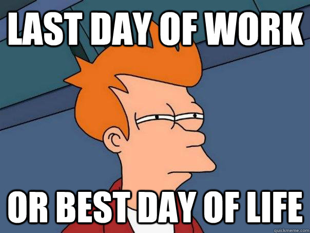 Last day of work Or best day of life - Last day of work Or best day of life  Futurama Fry