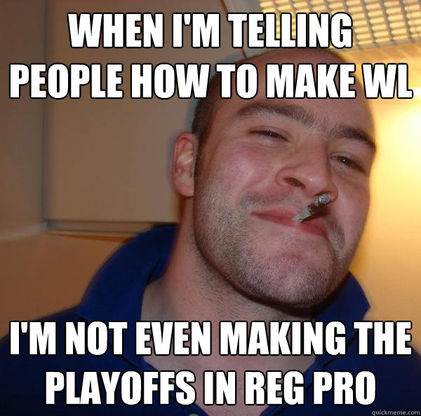 When i'm telling people how to make WL I'm not even making the playoffs in reg pro - When i'm telling people how to make WL I'm not even making the playoffs in reg pro  Misc