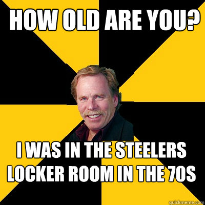 How Old are you? I was in the Steelers locker room in the 70s