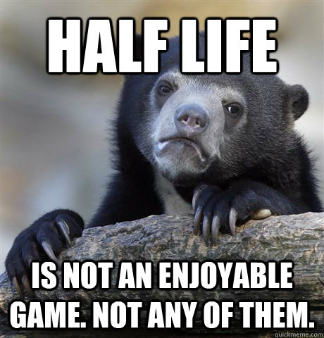 Half Life is not an enjoyable game. Not any of them. - Half Life is not an enjoyable game. Not any of them.  Confession Bear