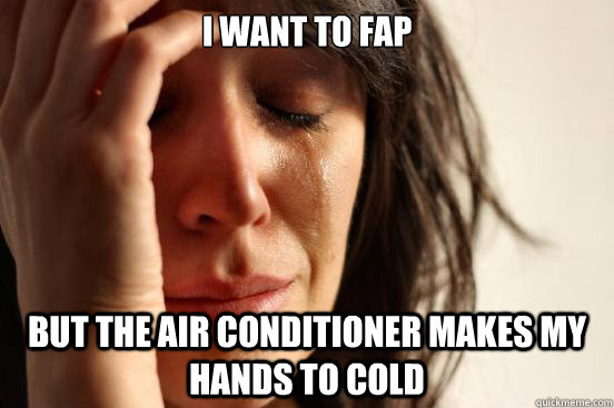 I want to fap but the air conditioner makes my hands to cold  - I want to fap but the air conditioner makes my hands to cold   First World Problems