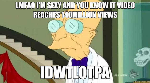 LMFAO i'm sexy and you know it video reaches 140million views IDWTLOTPA
