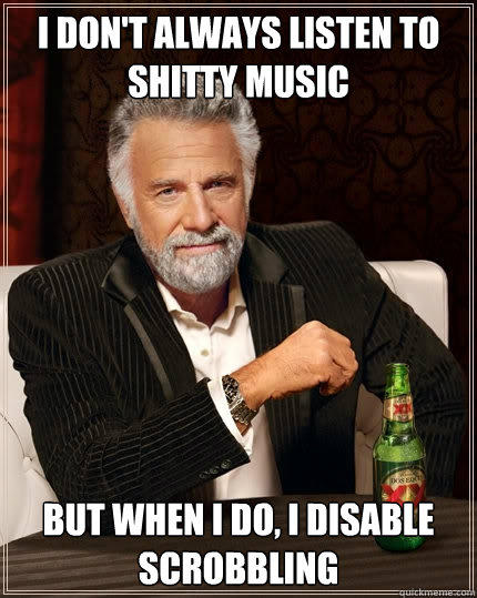 I don't always listen to shitty music But when I do, I disable scrobbling - I don't always listen to shitty music But when I do, I disable scrobbling  The Most Interesting Man In The World