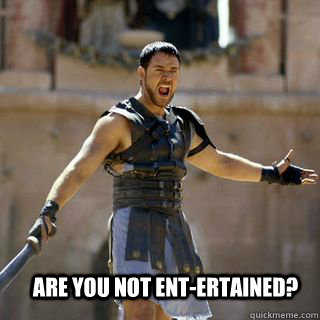 Are you not ent-ertained? - Are you not ent-ertained?  Are you not entertained