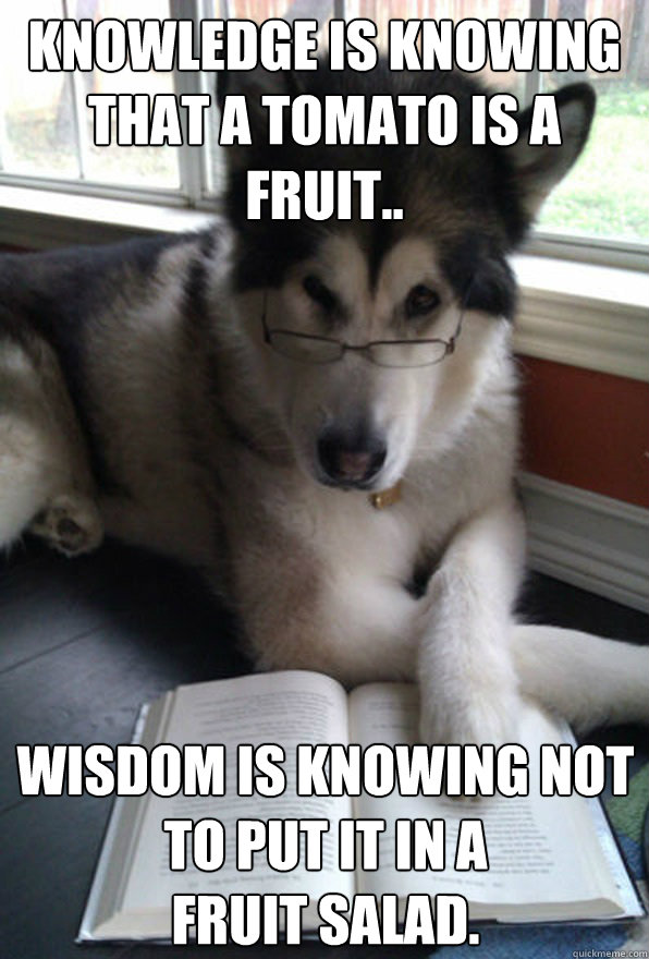 Knowledge is knowing that a Tomato is a fruit.. Wisdom is knowing NOT to put it in a  fruit salad.