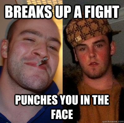 Breaks up a fight Punches you in the face