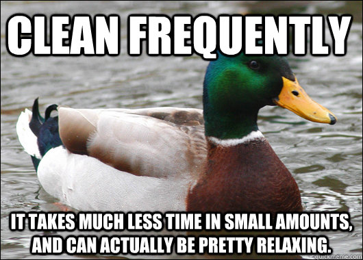 Clean frequently It takes much less time in small amounts, and can actually be pretty relaxing. - Clean frequently It takes much less time in small amounts, and can actually be pretty relaxing.  Actual Advice Mallard
