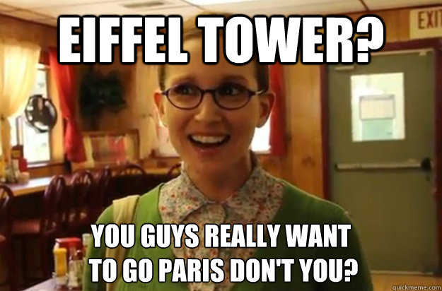eiffel tower? you guys really want  to go paris don't you? - eiffel tower? you guys really want  to go paris don't you?  Sexually Oblivious Female