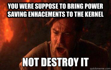 You were suppose to bring power saving enhacements to the kernel Not Destroy it