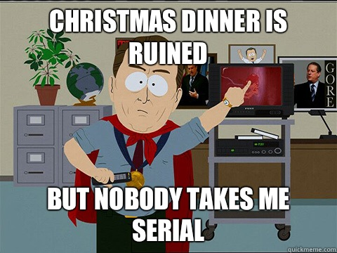 Christmas dinner is ruined But nobody takes me serial