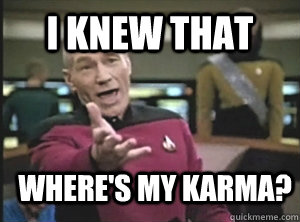 i knew that  where's my karma? - i knew that  where's my karma?  Annoyed Picard