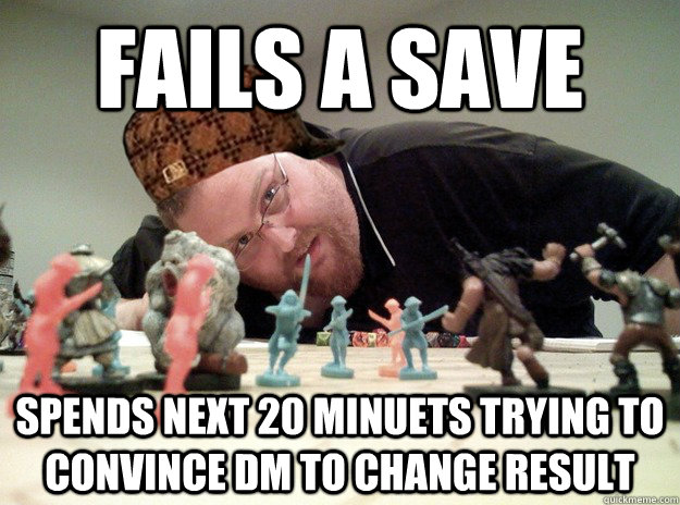 fails a save spends next 20 minuets trying to convince DM to change result   Scumbag Dungeons and Dragons Player